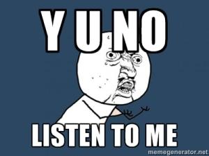 y u no listen
